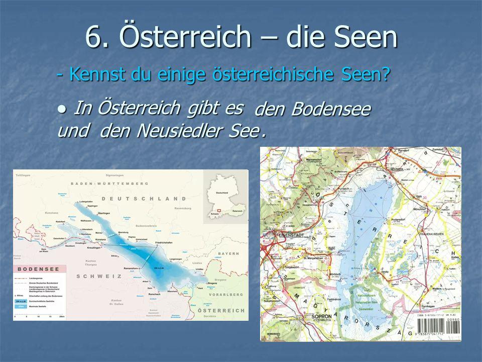 6. Österreich – die Seen - Kennst du einige österreichische Seen? In Österreich gibt es und. In Österreich gibt es und. den Bodensee den Neusiedler Se