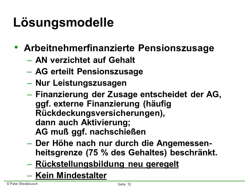 © Peter Bredebusch Seite 12 Lösungsmodelle Arbeitnehmerfinanzierte Pensionszusage –AN verzichtet auf Gehalt –AG erteilt Pensionszusage –Nur Leistungsz