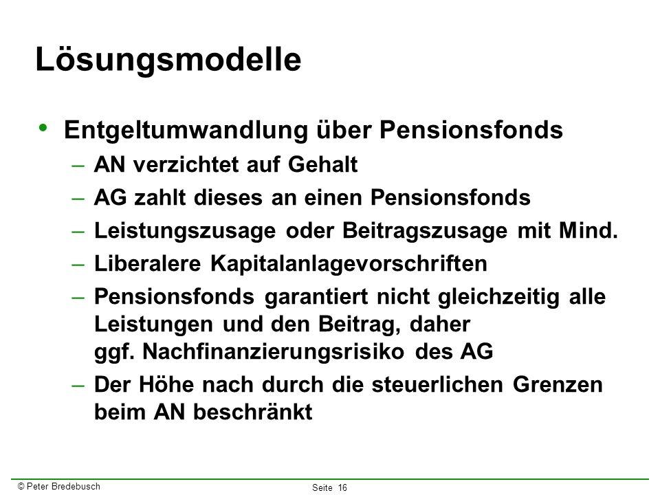 © Peter Bredebusch Seite 16 Lösungsmodelle Entgeltumwandlung über Pensionsfonds –AN verzichtet auf Gehalt –AG zahlt dieses an einen Pensionsfonds –Lei