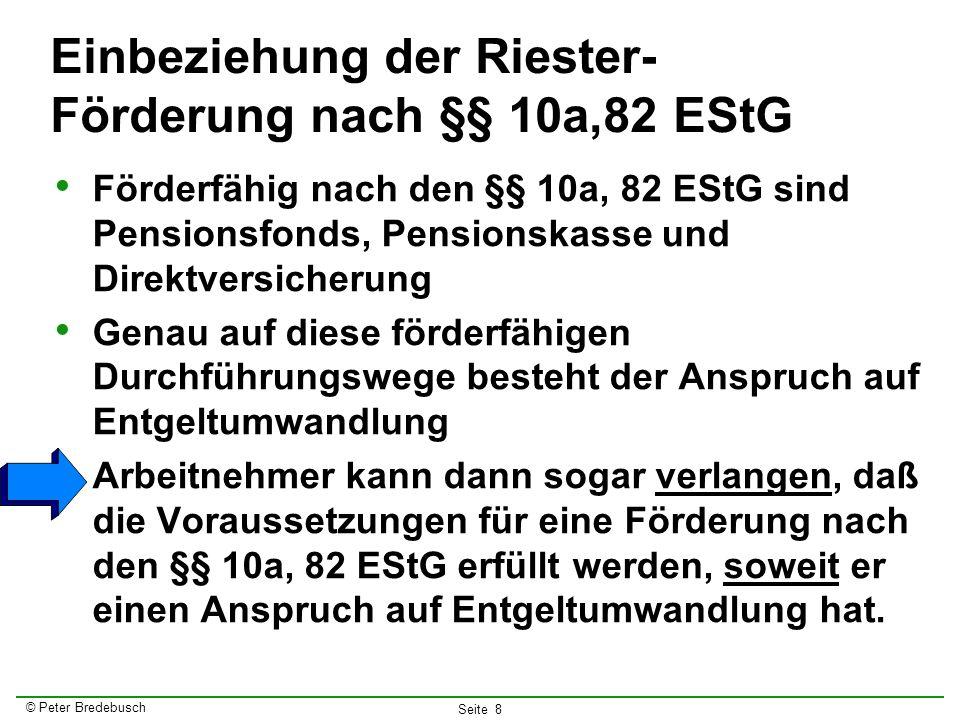 © Peter Bredebusch Seite 8 Einbeziehung der Riester- Förderung nach §§ 10a,82 EStG Förderfähig nach den §§ 10a, 82 EStG sind Pensionsfonds, Pensionska