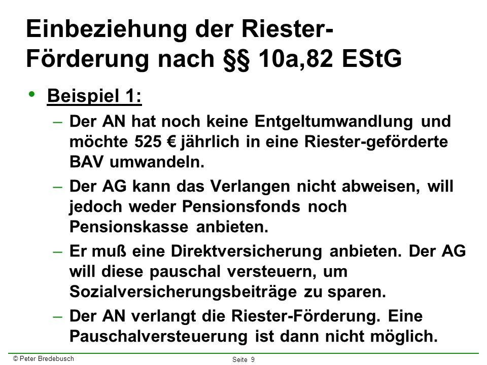 © Peter Bredebusch Seite 9 Einbeziehung der Riester- Förderung nach §§ 10a,82 EStG Beispiel 1: –Der AN hat noch keine Entgeltumwandlung und möchte 525