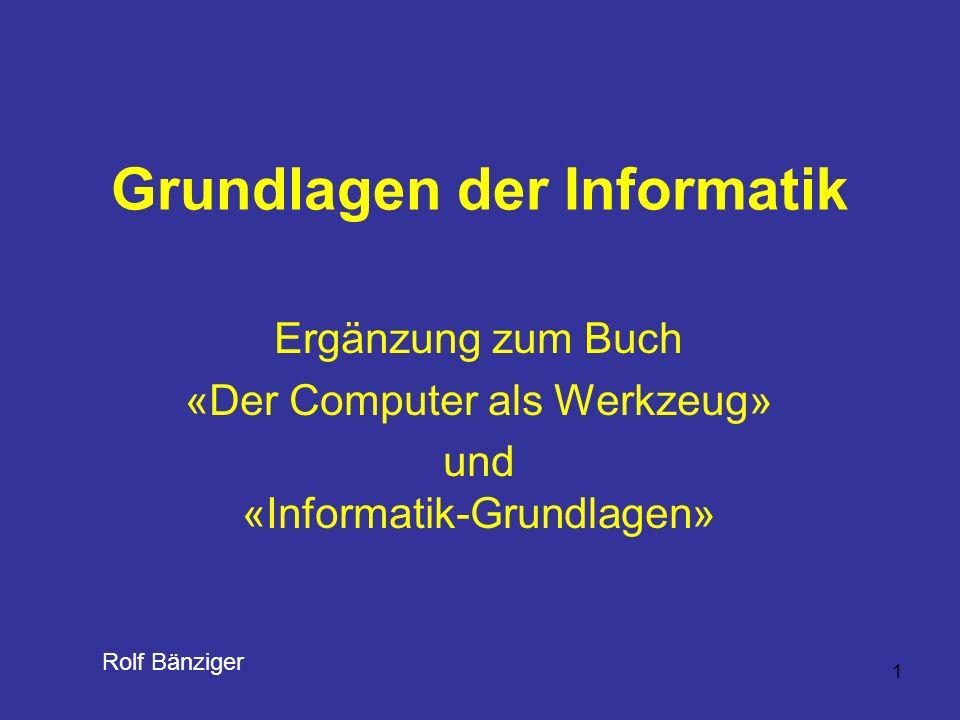 1 Grundlagen der Informatik Ergänzung zum Buch «Der Computer als Werkzeug» und «Informatik-Grundlagen» Rolf Bänziger