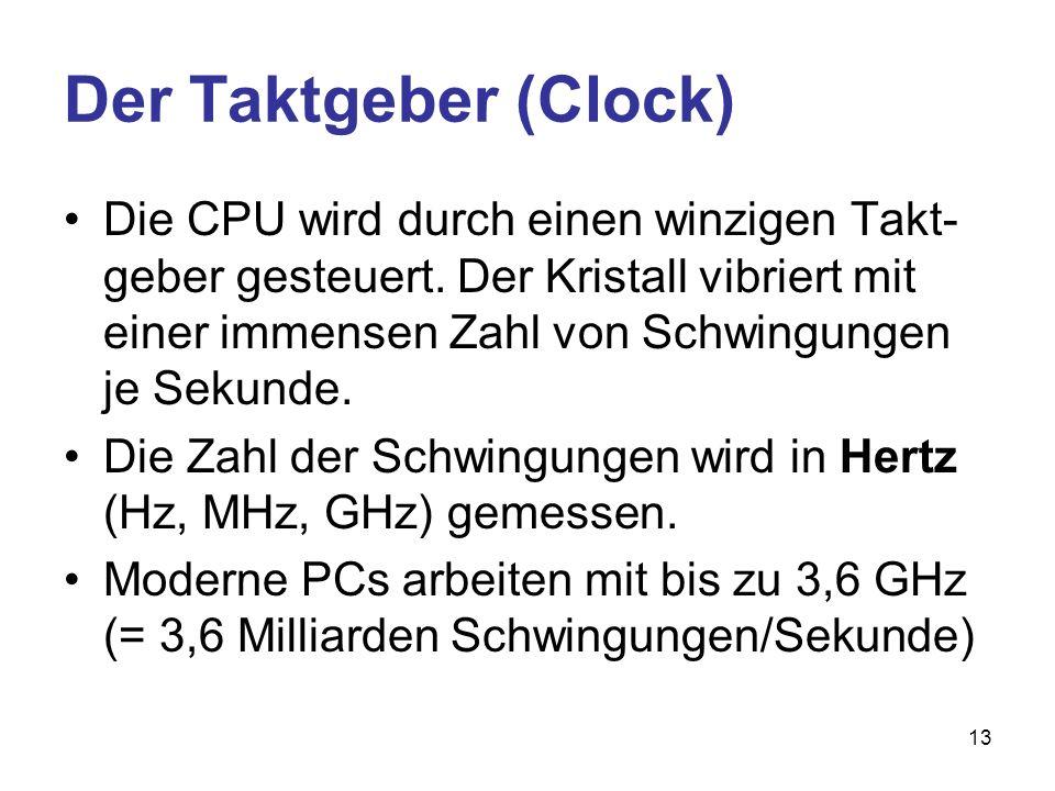 13 Der Taktgeber (Clock) Die CPU wird durch einen winzigen Takt- geber gesteuert. Der Kristall vibriert mit einer immensen Zahl von Schwingungen je Se