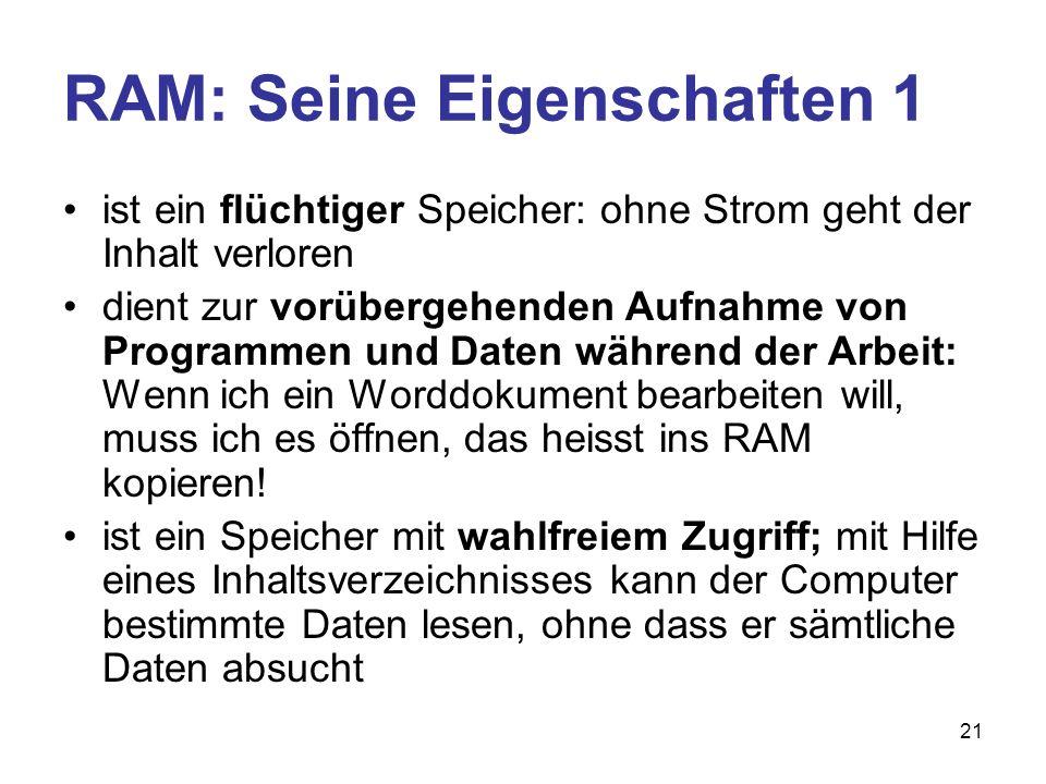 21 RAM: Seine Eigenschaften 1 ist ein flüchtiger Speicher: ohne Strom geht der Inhalt verloren dient zur vorübergehenden Aufnahme von Programmen und D