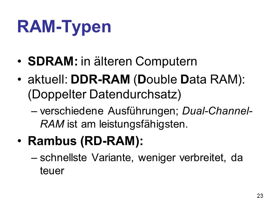 23 RAM-Typen SDRAM: in älteren Computern aktuell: DDR-RAM (Double Data RAM): (Doppelter Datendurchsatz) –verschiedene Ausführungen; Dual-Channel- RAM