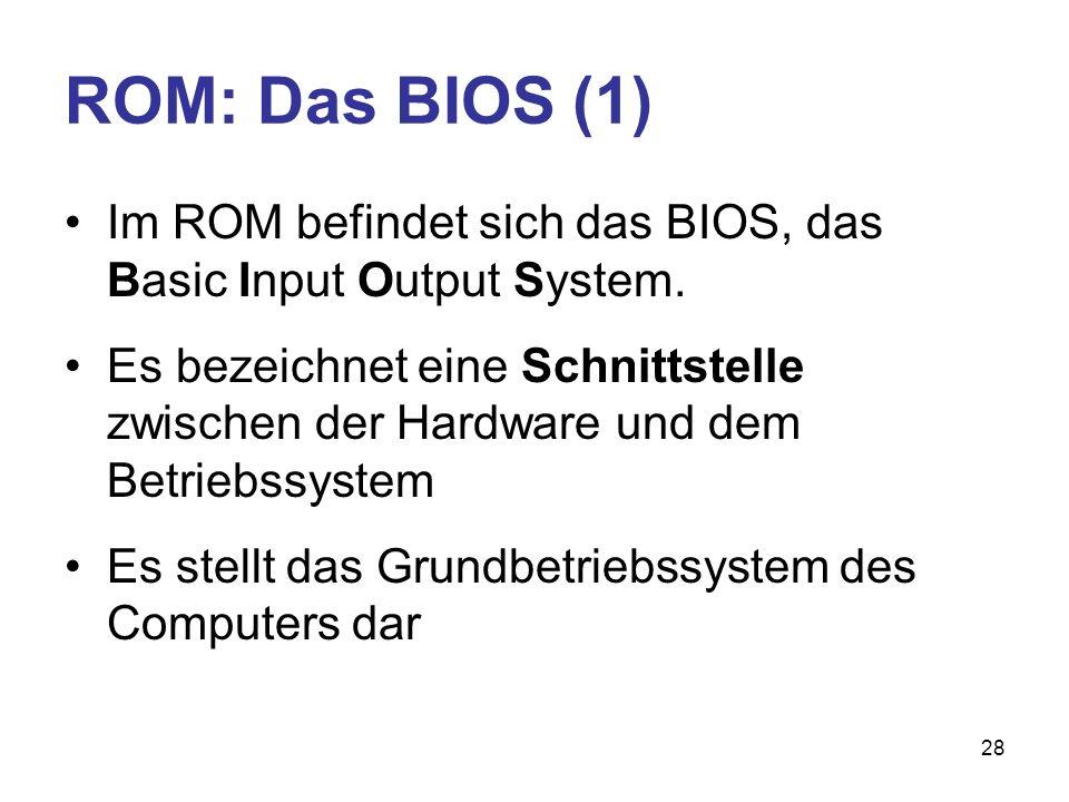 28 ROM: Das BIOS (1) Im ROM befindet sich das BIOS, das Basic Input Output System. Es bezeichnet eine Schnittstelle zwischen der Hardware und dem Betr