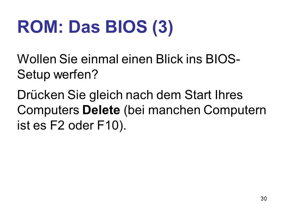 30 ROM: Das BIOS (3) Wollen Sie einmal einen Blick ins BIOS- Setup werfen? Drücken Sie gleich nach dem Start Ihres Computers Delete (bei manchen Compu