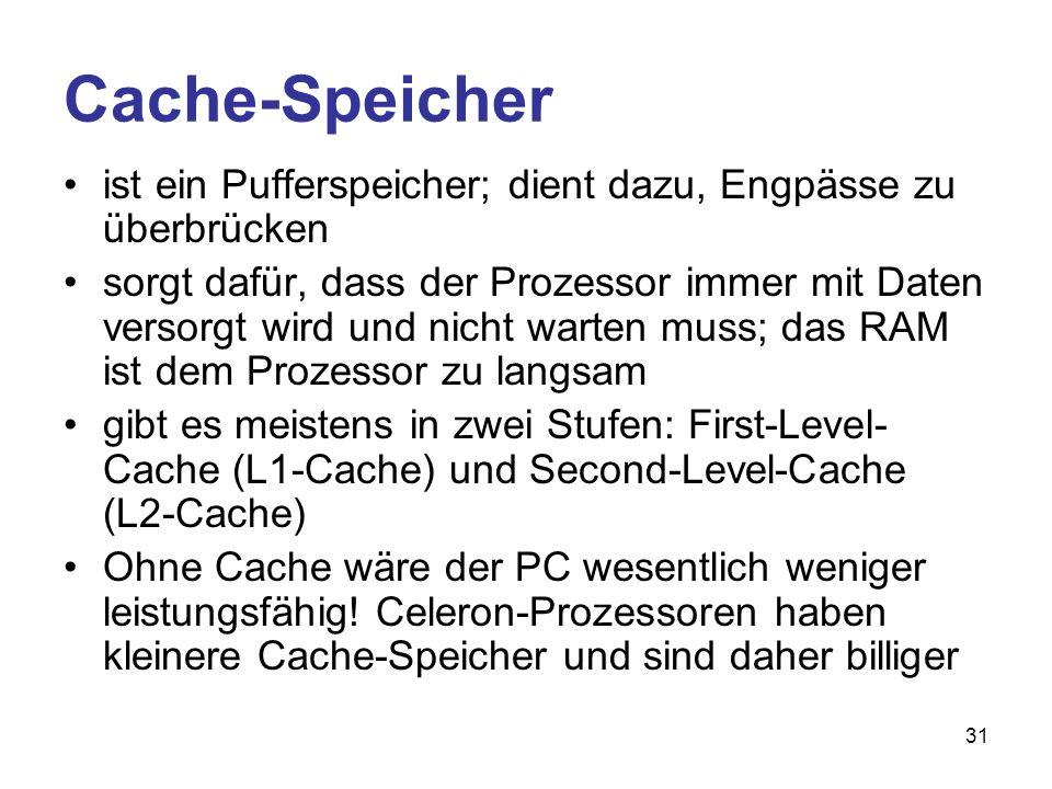 31 Cache-Speicher ist ein Pufferspeicher; dient dazu, Engpässe zu überbrücken sorgt dafür, dass der Prozessor immer mit Daten versorgt wird und nicht