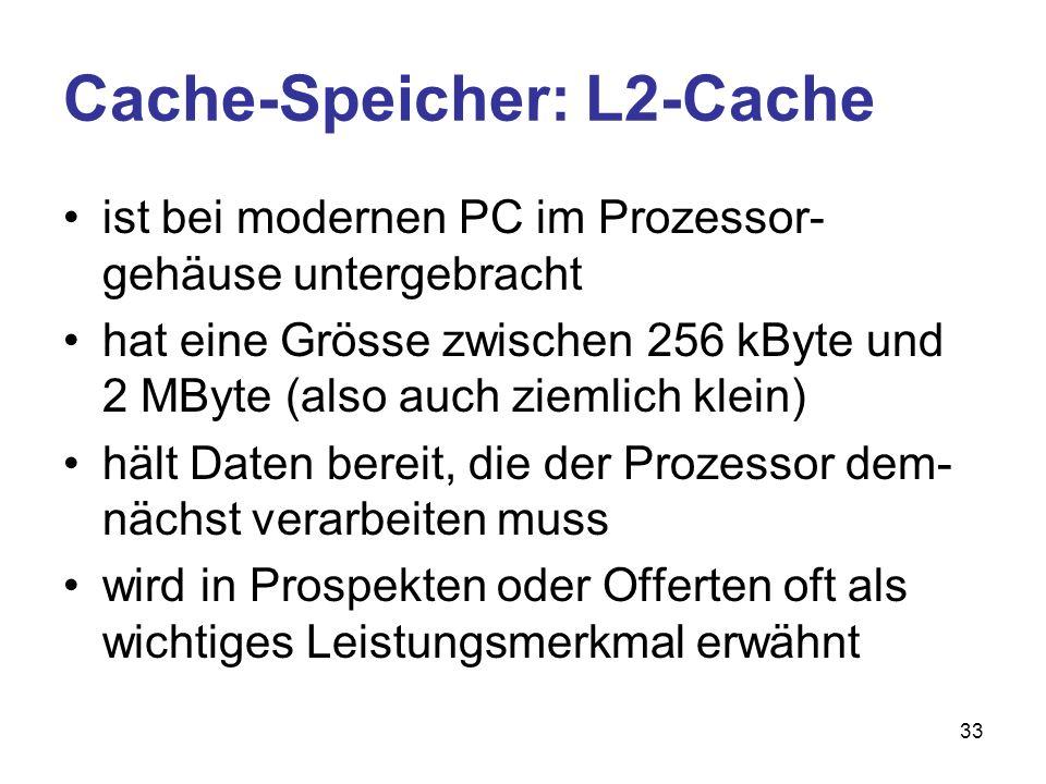 33 Cache-Speicher: L2-Cache ist bei modernen PC im Prozessor- gehäuse untergebracht hat eine Grösse zwischen 256 kByte und 2 MByte (also auch ziemlich