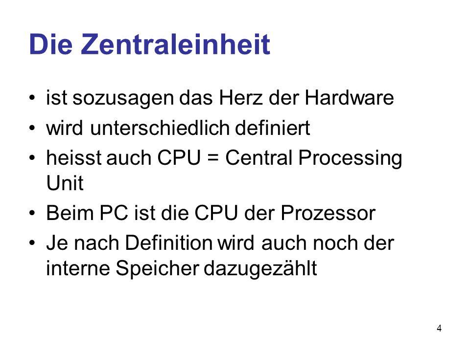 4 Die Zentraleinheit ist sozusagen das Herz der Hardware wird unterschiedlich definiert heisst auch CPU = Central Processing Unit Beim PC ist die CPU