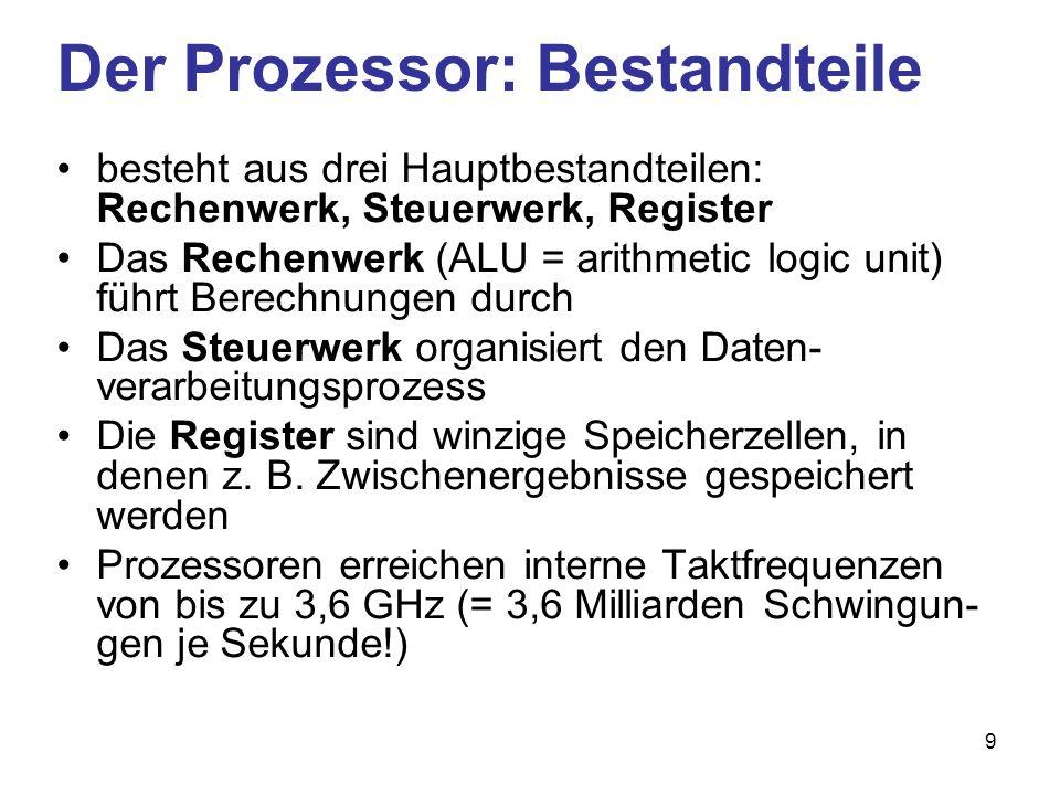 9 Der Prozessor: Bestandteile besteht aus drei Hauptbestandteilen: Rechenwerk, Steuerwerk, Register Das Rechenwerk (ALU = arithmetic logic unit) führt