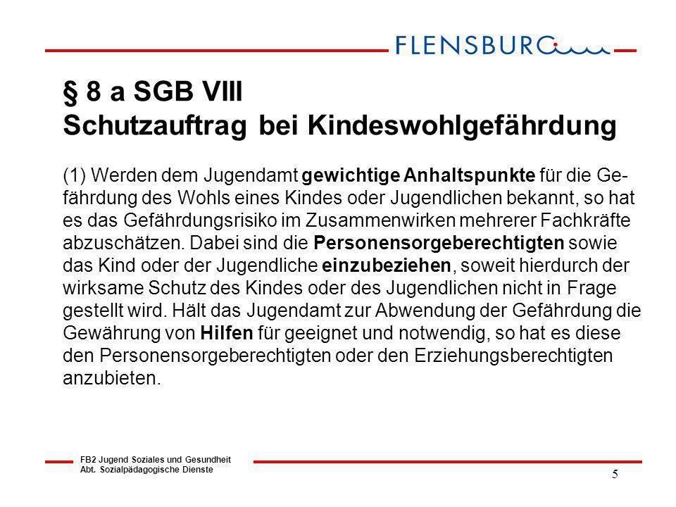 5 FB2 Jugend Soziales und Gesundheit Abt. Sozialpädagogische Dienste § 8 a SGB VIII Schutzauftrag bei Kindeswohlgefährdung (1) Werden dem Jugendamt ge