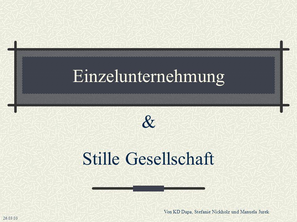 Einzelunternehmung & Stille Gesellschaft 26.03.03 Von KD Dapa, Stefanie Nickholz und Manuela Jurek