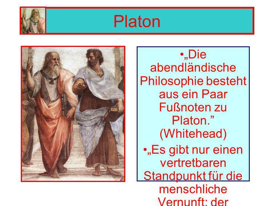 Platon Die abendländische Philosophie besteht aus ein Paar Fußnoten zu Platon. (Whitehead) Es gibt nur einen vertretbaren Standpunkt für die menschlic