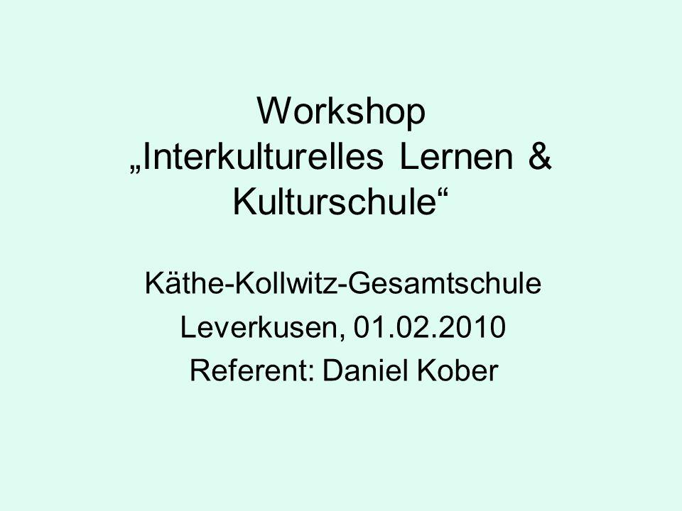 Workshop Interkulturelles Lernen & Kulturschule Käthe-Kollwitz-Gesamtschule Leverkusen, 01.02.2010 Referent: Daniel Kober