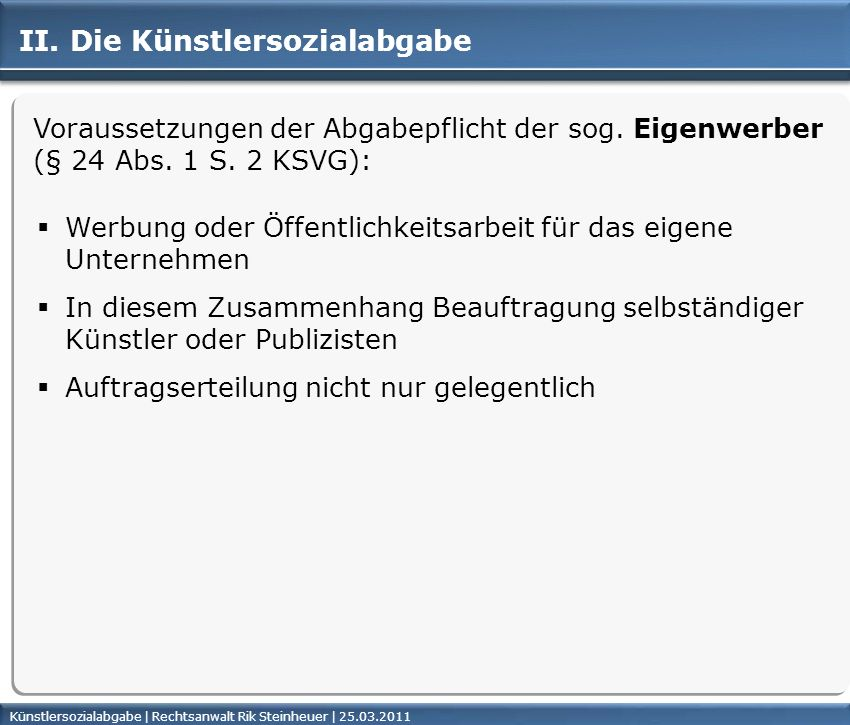 Künstlersozialabgabe | Rechtsanwalt Rik Steinheuer | 25.03.2011Seite 12 Voraussetzungen der Abgabepflicht der sog. Eigenwerber (§ 24 Abs. 1 S. 2 KSVG)
