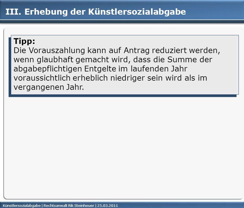 Künstlersozialabgabe | Rechtsanwalt Rik Steinheuer | 25.03.2011Seite 35 III. Erhebung der Künstlersozialabgabe Tipp: Die Vorauszahlung kann auf Antrag