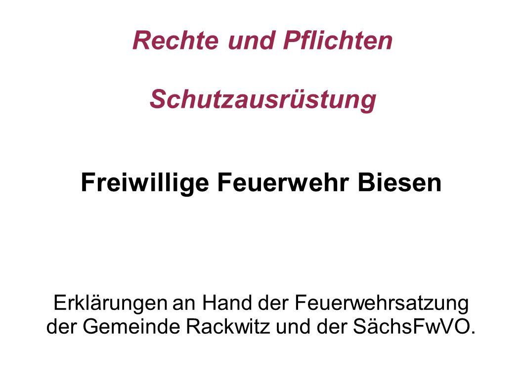 Rechte und Pflichten Schutzausrüstung Freiwillige Feuerwehr Biesen Erklärungen an Hand der Feuerwehrsatzung der Gemeinde Rackwitz und der SächsFwVO.