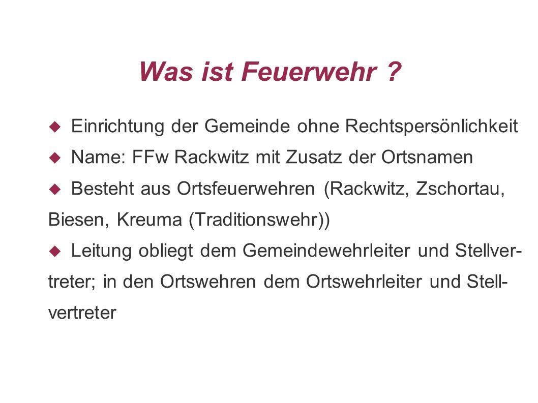Was ist Feuerwehr ? Einrichtung der Gemeinde ohne Rechtspersönlichkeit Name: FFw Rackwitz mit Zusatz der Ortsnamen Besteht aus Ortsfeuerwehren (Rackwi