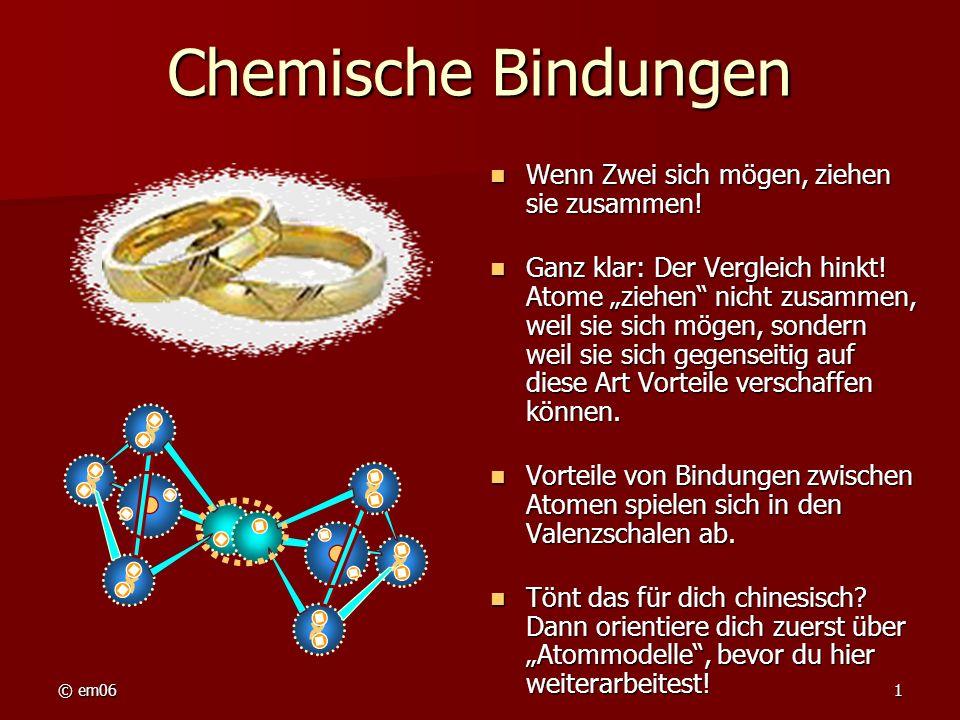 © em061 Chemische Bindungen Wenn Zwei sich mögen, ziehen sie zusammen! Wenn Zwei sich mögen, ziehen sie zusammen! Ganz klar: Der Vergleich hinkt! Atom