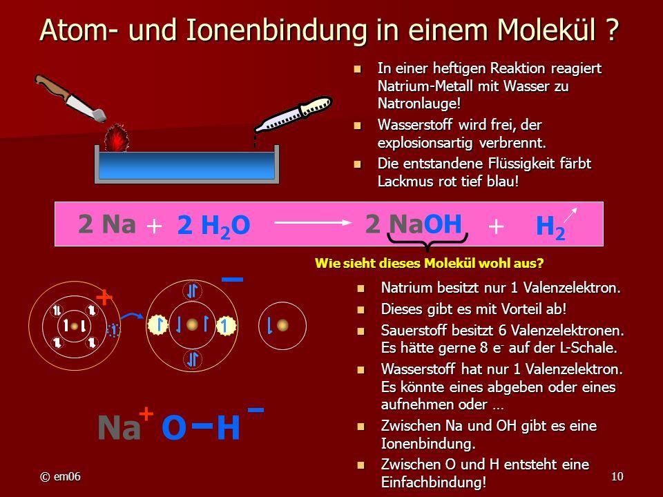 © em0610 Atom- und Ionenbindung in einem Molekül ? In einer heftigen Reaktion reagiert Natrium-Metall mit Wasser zu Natronlauge! In einer heftigen Rea