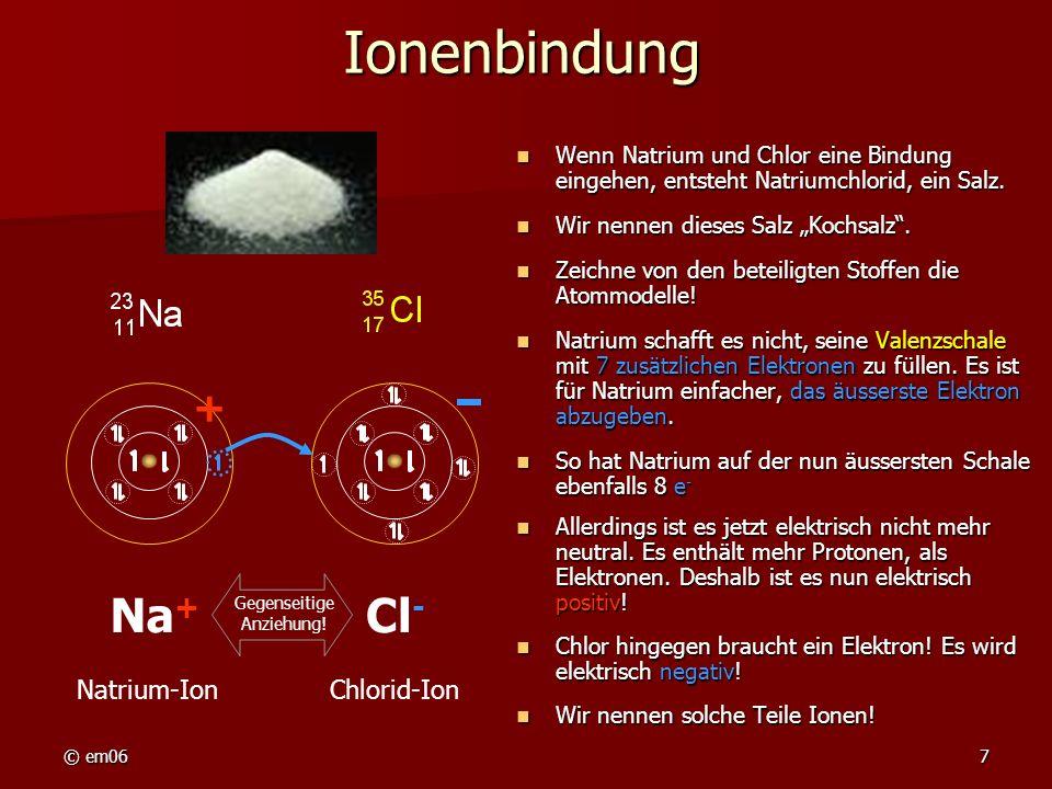 © em068 Ionenbindung: Kristallgitter Die entgegengesetzt geladenen Ionen ziehen sich gegenseitig an.