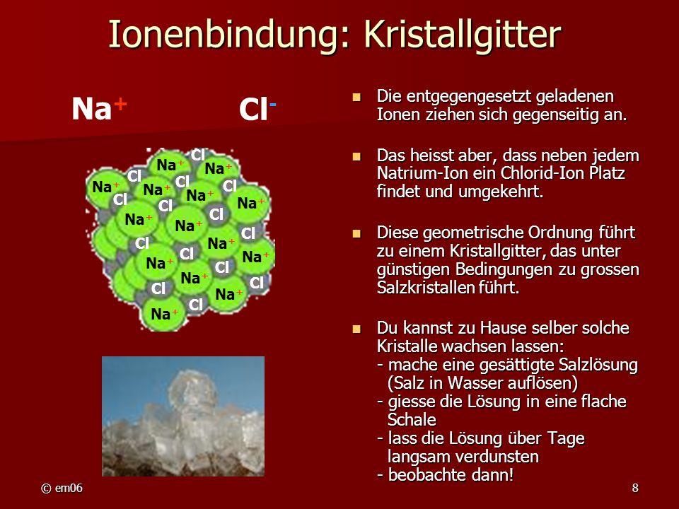 © em068 Ionenbindung: Kristallgitter Die entgegengesetzt geladenen Ionen ziehen sich gegenseitig an. Die entgegengesetzt geladenen Ionen ziehen sich g