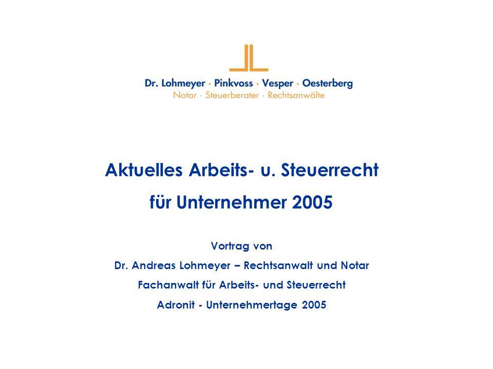 Aktuelles Arbeits- u. Steuerrecht für Unternehmer 2005 Vortrag von Dr. Andreas Lohmeyer – Rechtsanwalt und Notar Fachanwalt für Arbeits- und Steuerrec