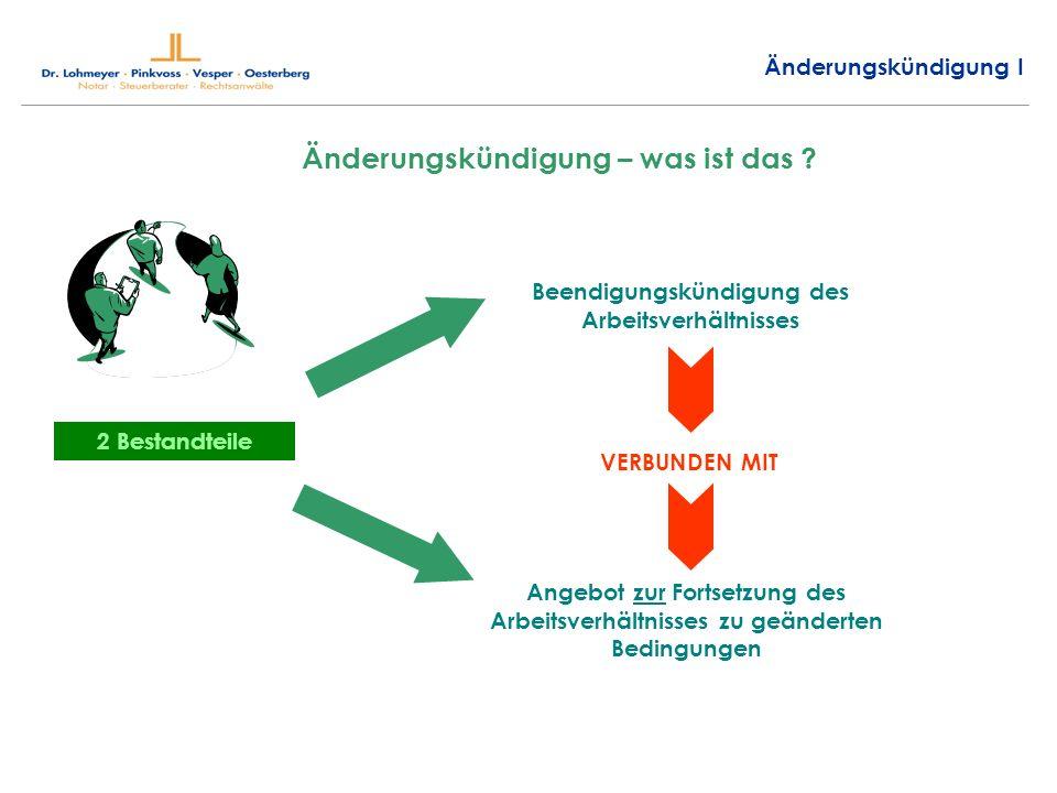 Änderungskündigung I Änderungskündigung – was ist das ? 2 Bestandteile Beendigungskündigung des Arbeitsverhältnisses VERBUNDEN MIT Angebot zur Fortset