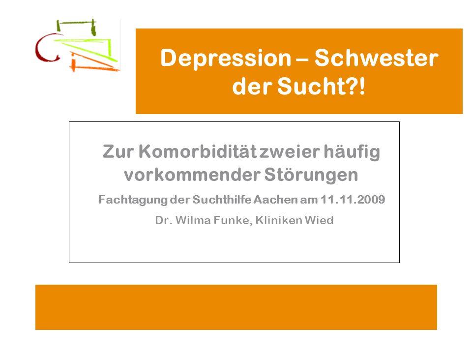Depression – Schwester der Sucht?! Zur Komorbidität zweier häufig vorkommender Störungen Fachtagung der Suchthilfe Aachen am 11.11.2009 Dr. Wilma Funk