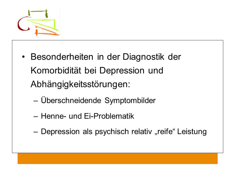 Besonderheiten in der Diagnostik der Komorbidität bei Depression und Abhängigkeitsstörungen: –Überschneidende Symptombilder –Henne- und Ei-Problematik