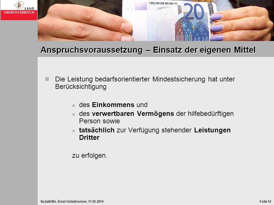 Sozialhilfe, Ernst Unterbrunner, 17.05.2014Folie 12 Anspruchsvoraussetzung – Einsatz der eigenen Mittel Die Leistung bedarfsorientierter Mindestsicher