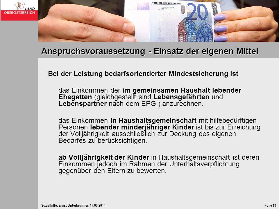Sozialhilfe, Ernst Unterbrunner, 17.05.2014Folie 13 Anspruchsvoraussetzung - Einsatz der eigenen Mittel Bei der Leistung bedarfsorientierter Mindestsi