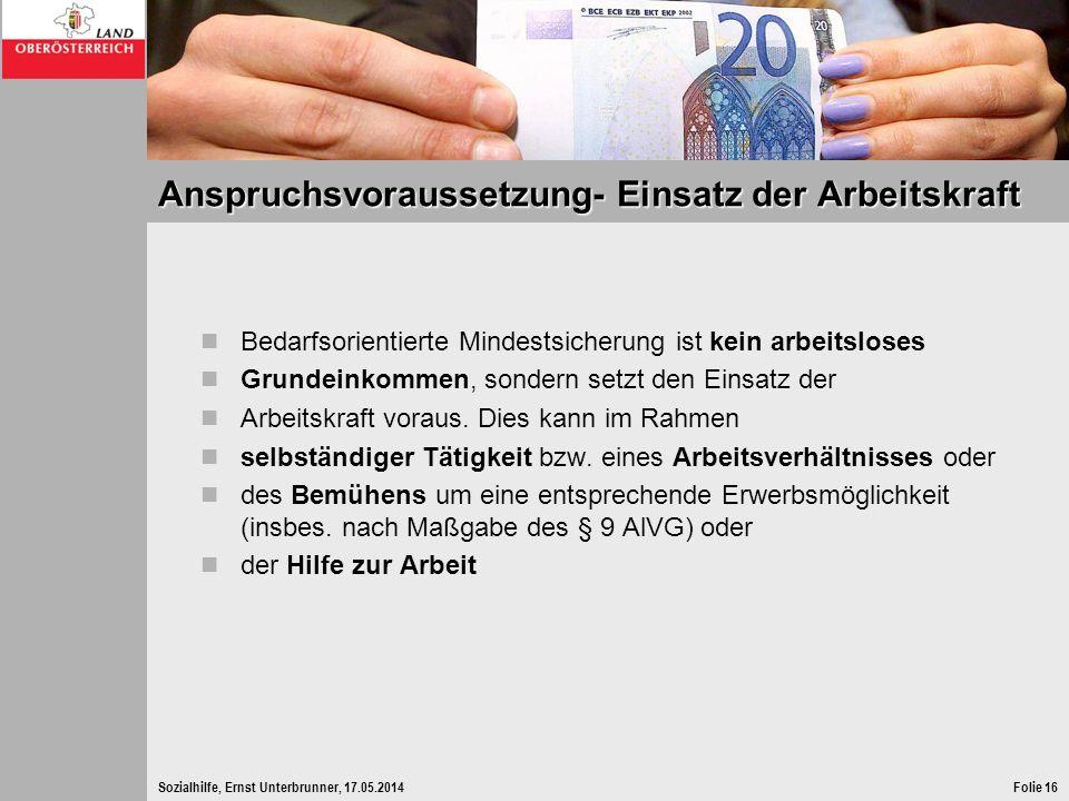 Sozialhilfe, Ernst Unterbrunner, 17.05.2014Folie 16 Anspruchsvoraussetzung- Einsatz der Arbeitskraft Bedarfsorientierte Mindestsicherung ist kein arbe