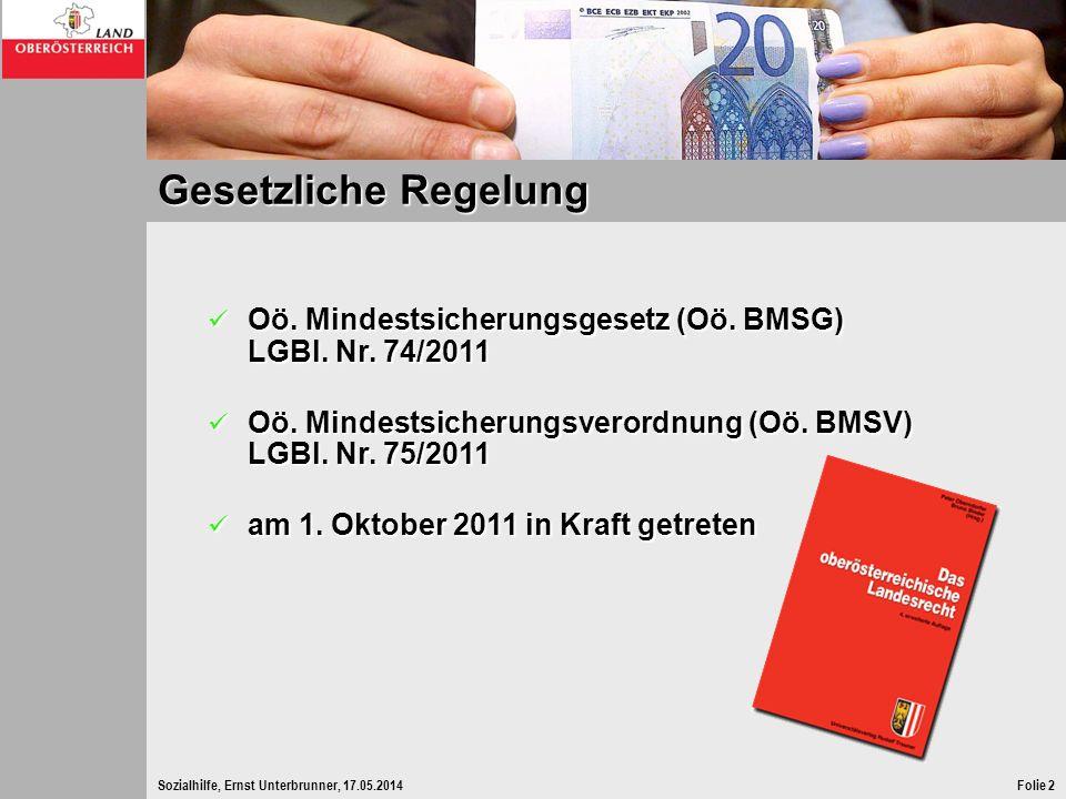 Sozialhilfe, Ernst Unterbrunner, 17.05.2014Folie 2 Gesetzliche Regelung Oö. Mindestsicherungsgesetz (Oö. BMSG) LGBl. Nr. 74/2011 Oö. Mindestsicherungs