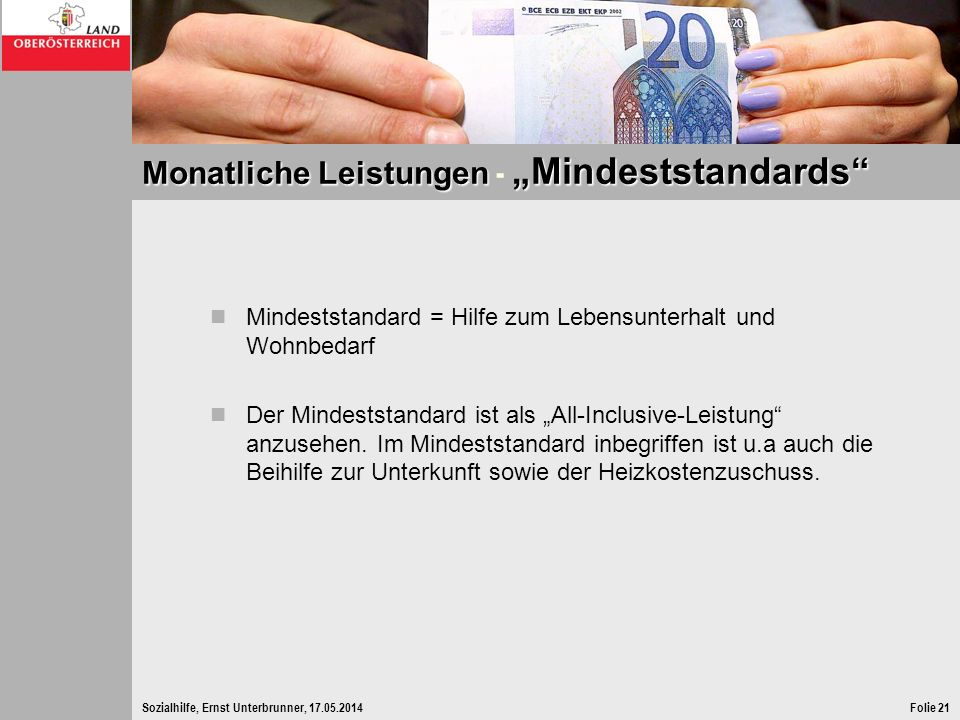 Sozialhilfe, Ernst Unterbrunner, 17.05.2014Folie 21 Monatliche Leistungen Mindeststandards Monatliche Leistungen - Mindeststandards Mindeststandard =