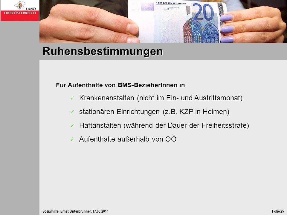 Sozialhilfe, Ernst Unterbrunner, 17.05.2014Folie 25 Ruhensbestimmungen Für Aufenthalte von BMS-BezieherInnen in Krankenanstalten (nicht im Ein- und Au