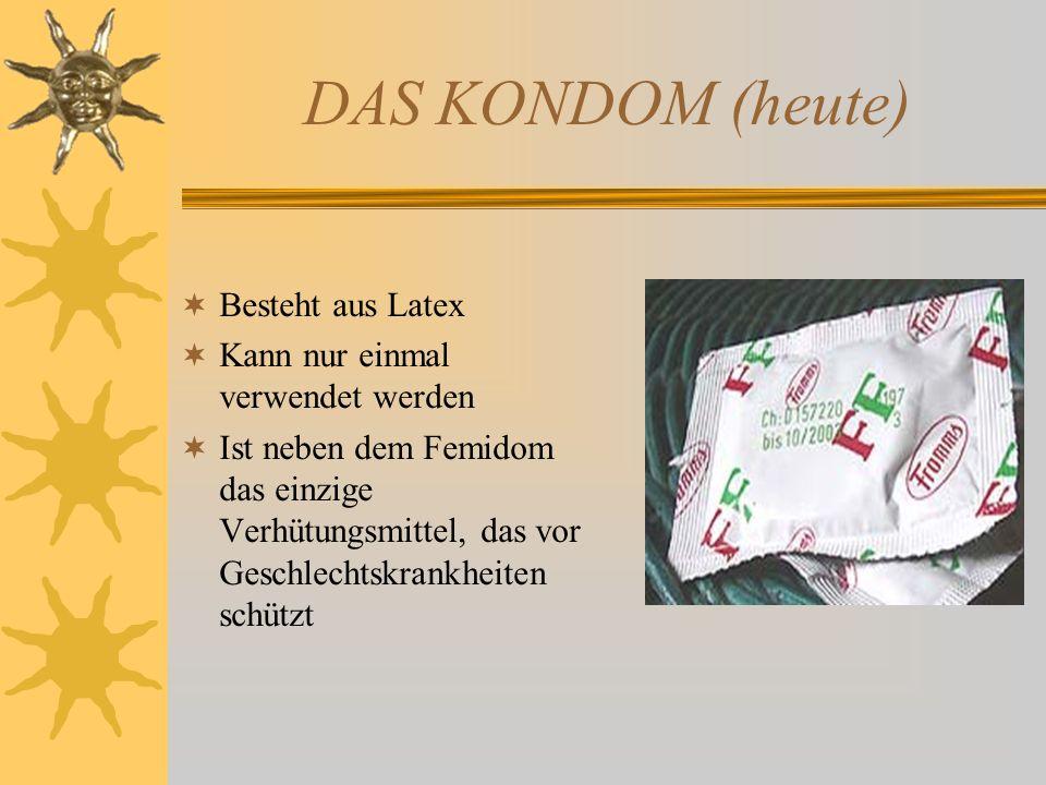 DAS KONDOM (heute) Besteht aus Latex Kann nur einmal verwendet werden Ist neben dem Femidom das einzige Verhütungsmittel, das vor Geschlechtskrankheit
