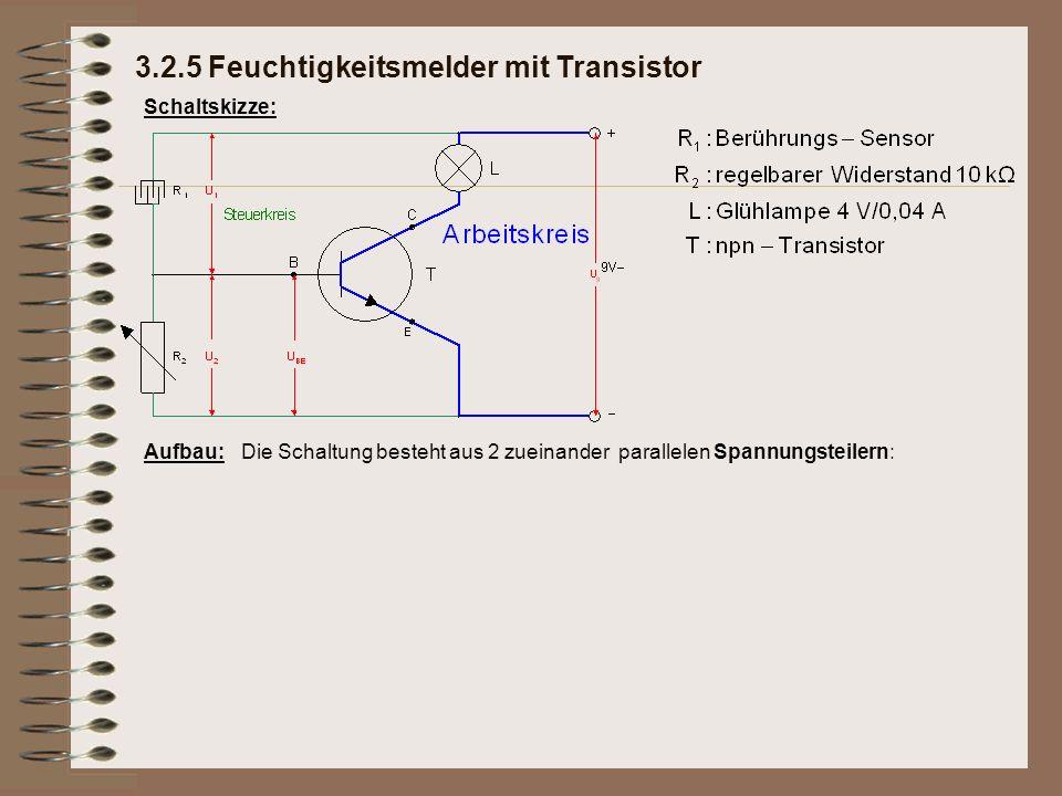 Schaltskizze: Aufbau:Die Schaltung besteht aus 2 zueinander parallelen Spannungsteilern: 3.2.5 Feuchtigkeitsmelder mit Transistor