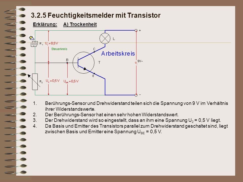 Erklärung: 3.2.5 Feuchtigkeitsmelder mit Transistor A) Trockenheit 1.Berührungs-Sensor und Drehwiderstand teilen sich die Spannung von 9 V im Verhältnis ihrer Widerstandswerte.
