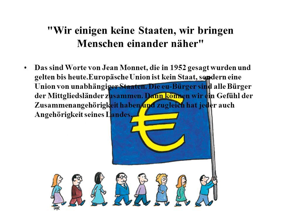 Wir einigen keine Staaten, wir bringen Menschen einander näher Das sind Worte von Jean Monnet, die in 1952 gesagt wurden und gelten bis heute.Europäsche Union ist kein Staat, sondern eine Union von unabhängiger Staaten.