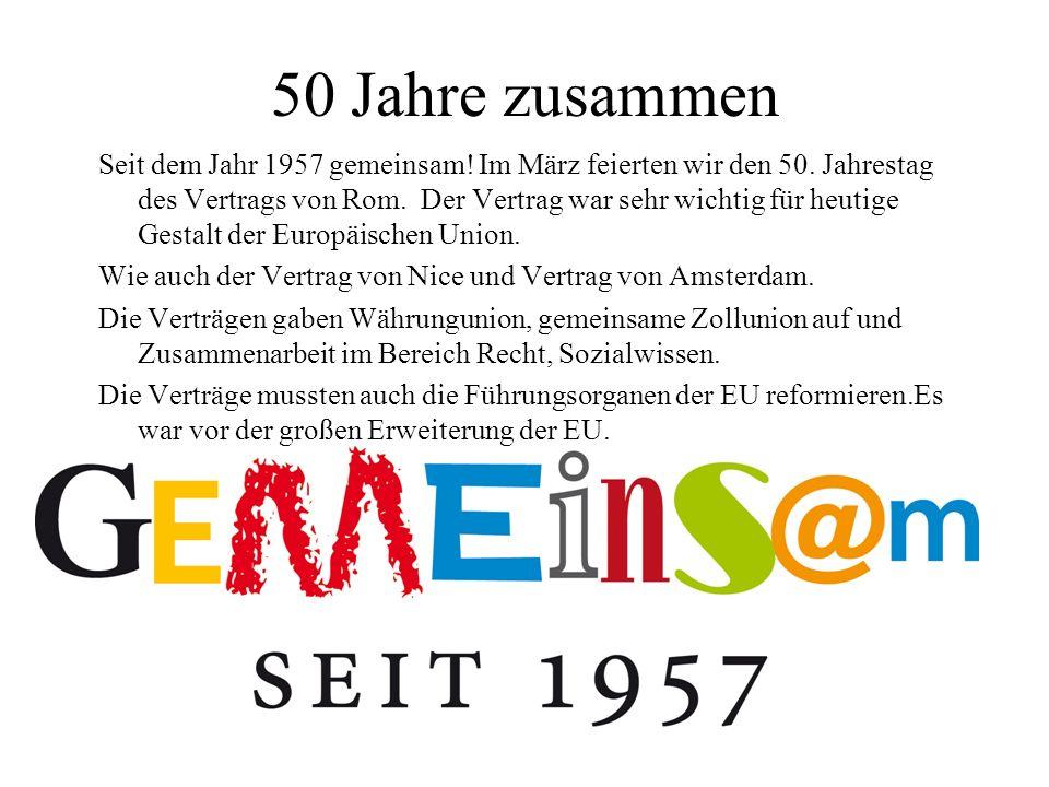 50 Jahre zusammen Seit dem Jahr 1957 gemeinsam! Im März feierten wir den 50. Jahrestag des Vertrags von Rom. Der Vertrag war sehr wichtig für heutige