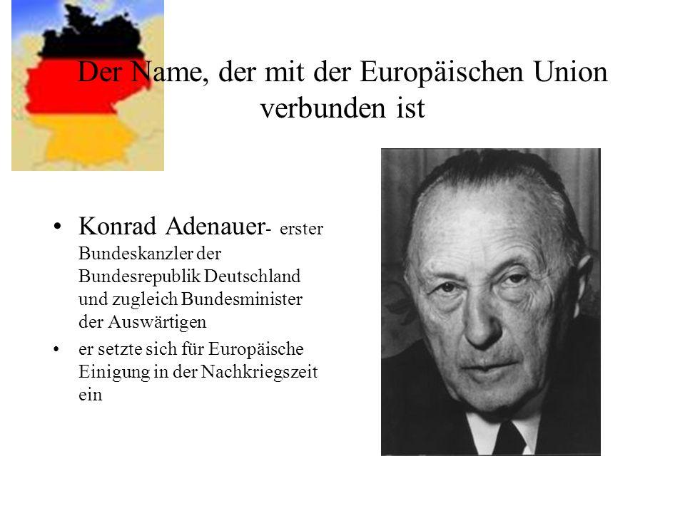 Der Name, der mit der Europäischen Union verbunden ist Konrad Adenauer - erster Bundeskanzler der Bundesrepublik Deutschland und zugleich Bundesminist