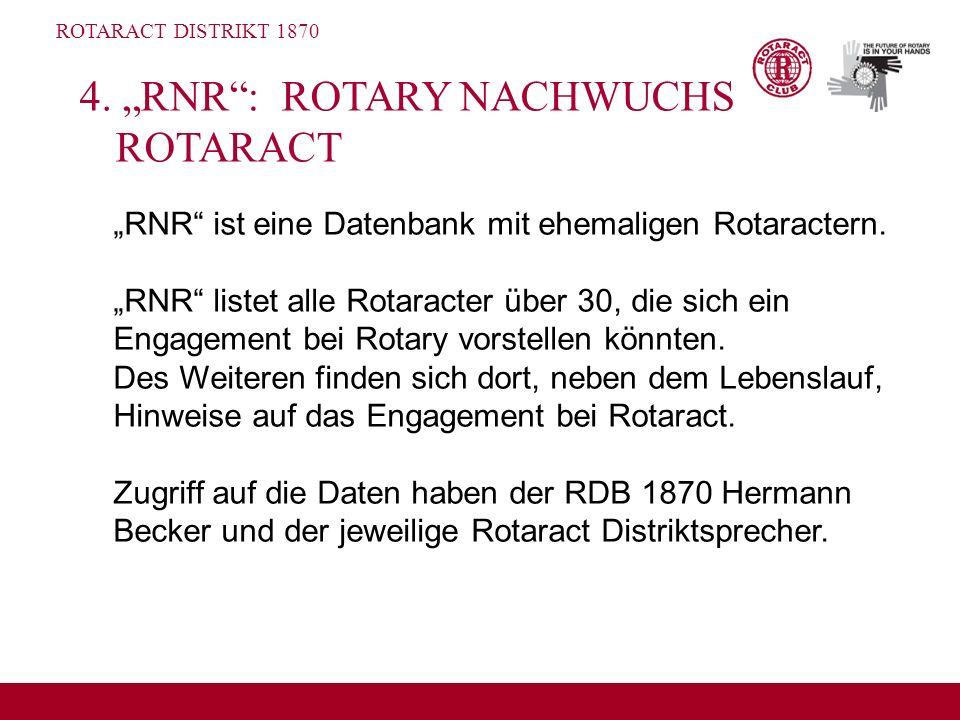 ROTARACT DISTRIKT 1870 4. RNR: ROTARY NACHWUCHS ROTARACT RNR ist eine Datenbank mit ehemaligen Rotaractern. RNR listet alle Rotaracter über 30, die si