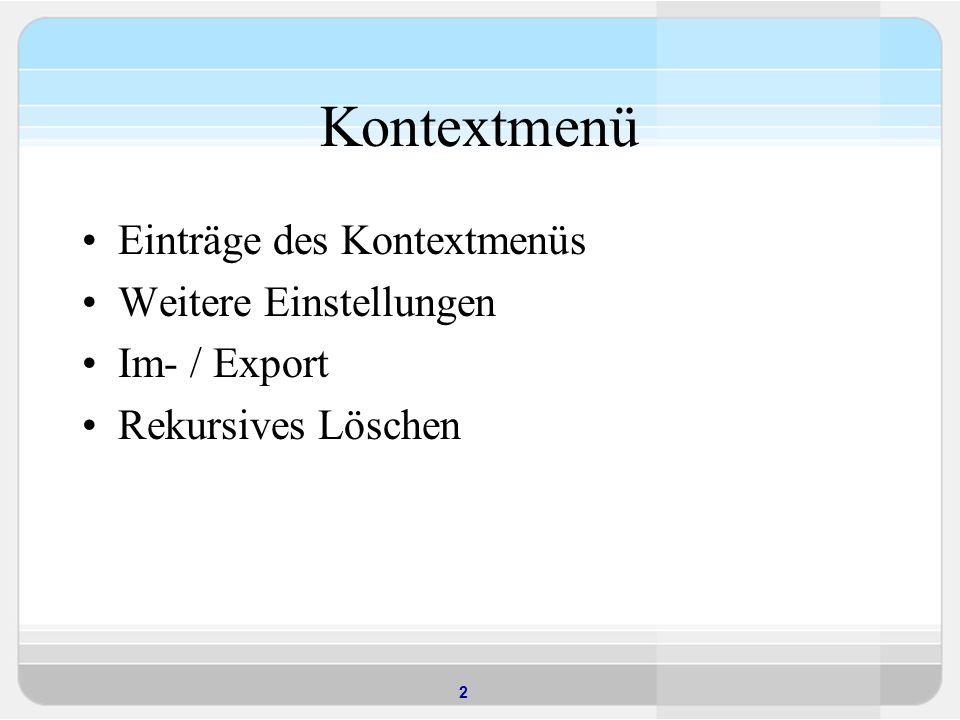 2 Kontextmenü Einträge des Kontextmenüs Weitere Einstellungen Im- / Export Rekursives Löschen