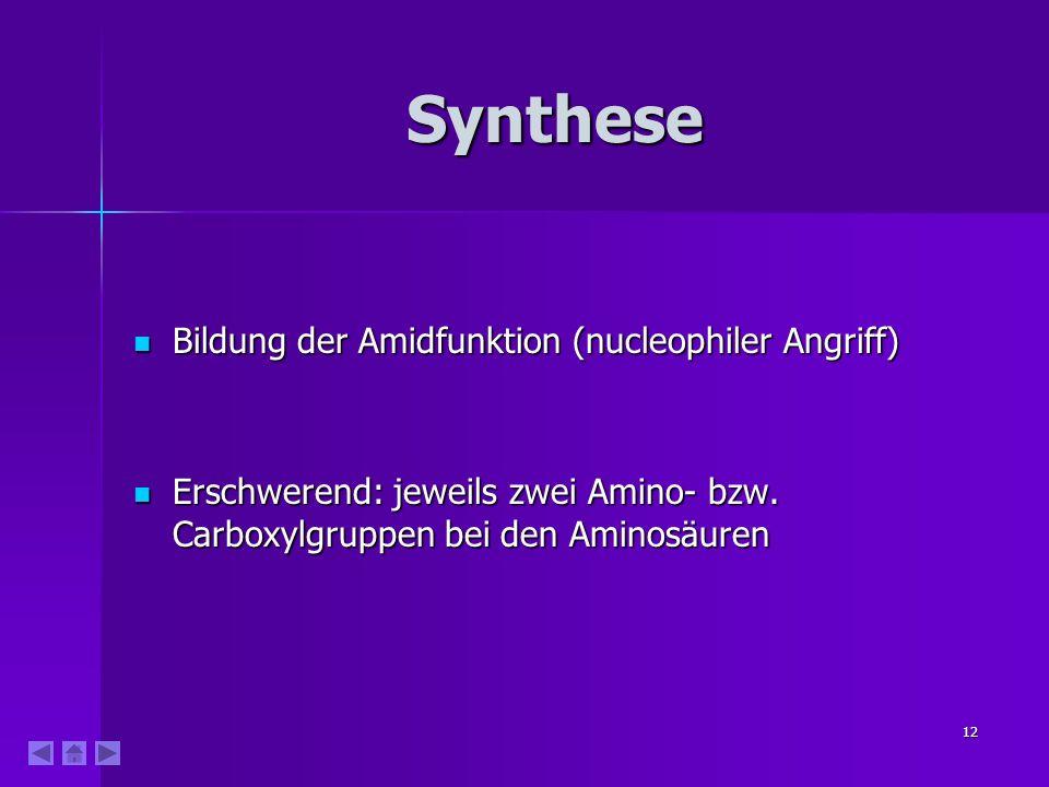 12 Synthese Bildung der Amidfunktion (nucleophiler Angriff) Bildung der Amidfunktion (nucleophiler Angriff) Erschwerend: jeweils zwei Amino- bzw. Carb
