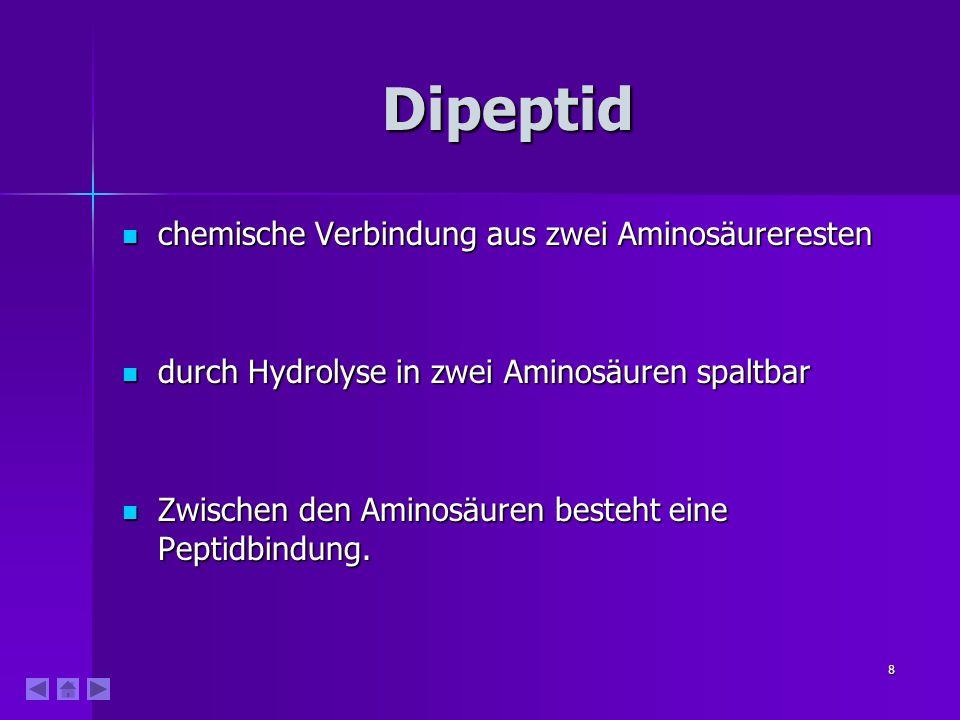 8 Dipeptid chemische Verbindung aus zwei Aminosäureresten chemische Verbindung aus zwei Aminosäureresten durch Hydrolyse in zwei Aminosäuren spaltbar