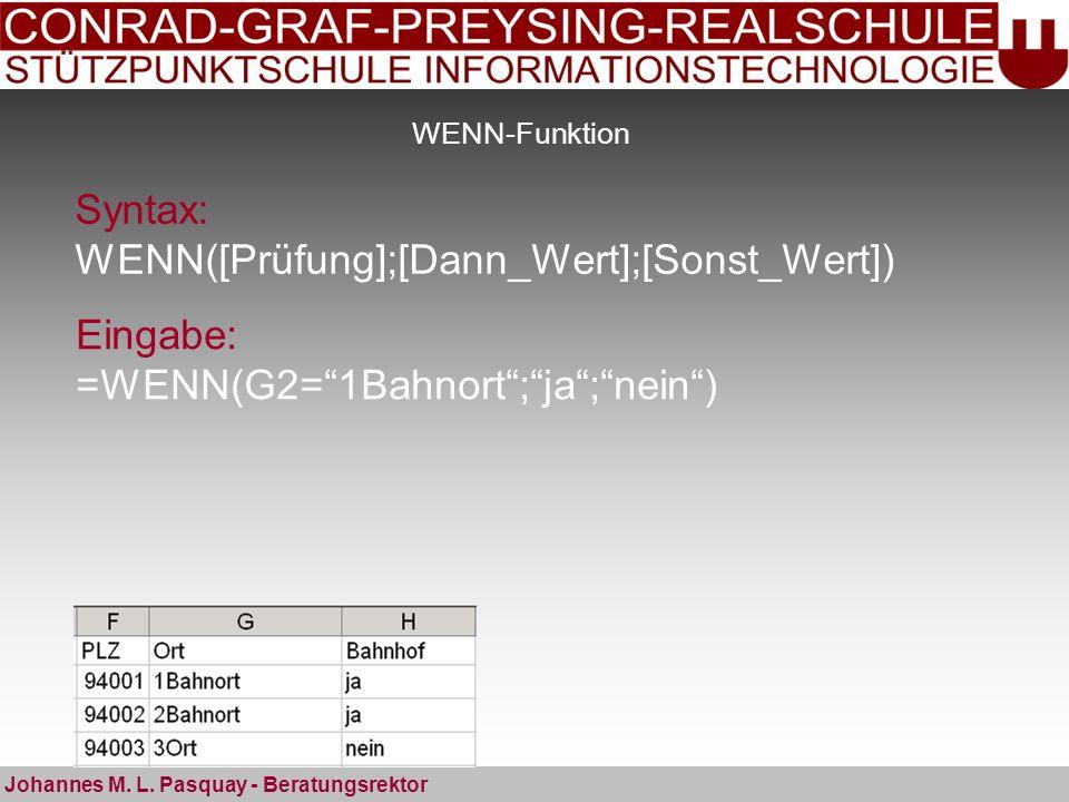 WENN-Funktion Syntax: WENN([Prüfung];[Dann_Wert];[Sonst_Wert]) Johannes M. L. Pasquay - Beratungsrektor Eingabe: =WENN(G2=1Bahnort;ja;nein)