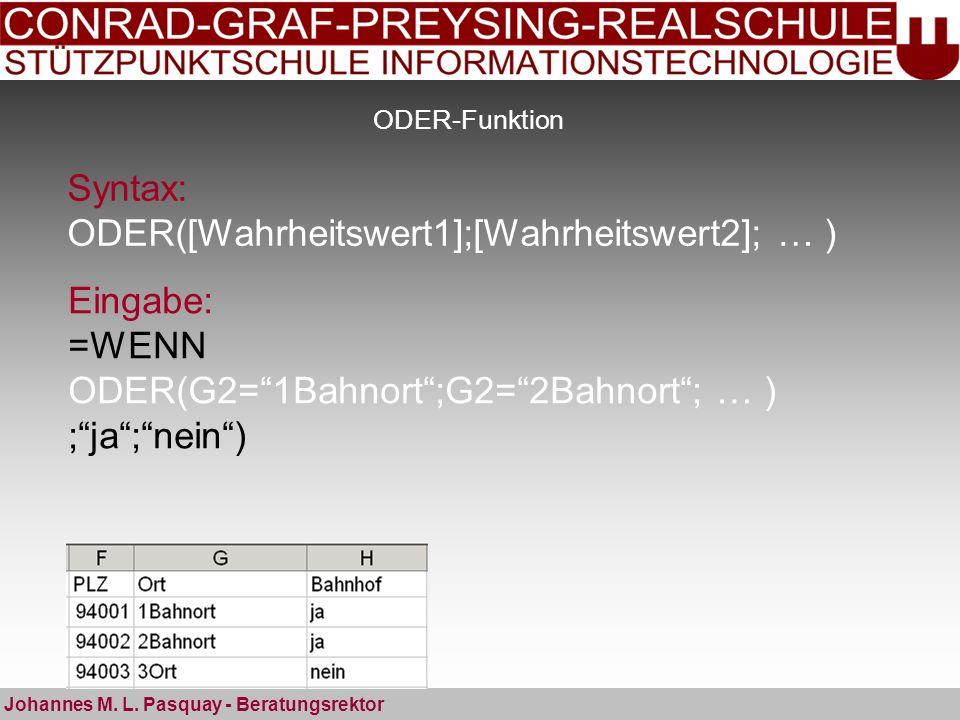 ODER-Funktion Syntax: ODER([Wahrheitswert1];[Wahrheitswert2]; … ) Johannes M. L. Pasquay - Beratungsrektor Eingabe: =WENN ODER(G2=1Bahnort;G2=2Bahnort