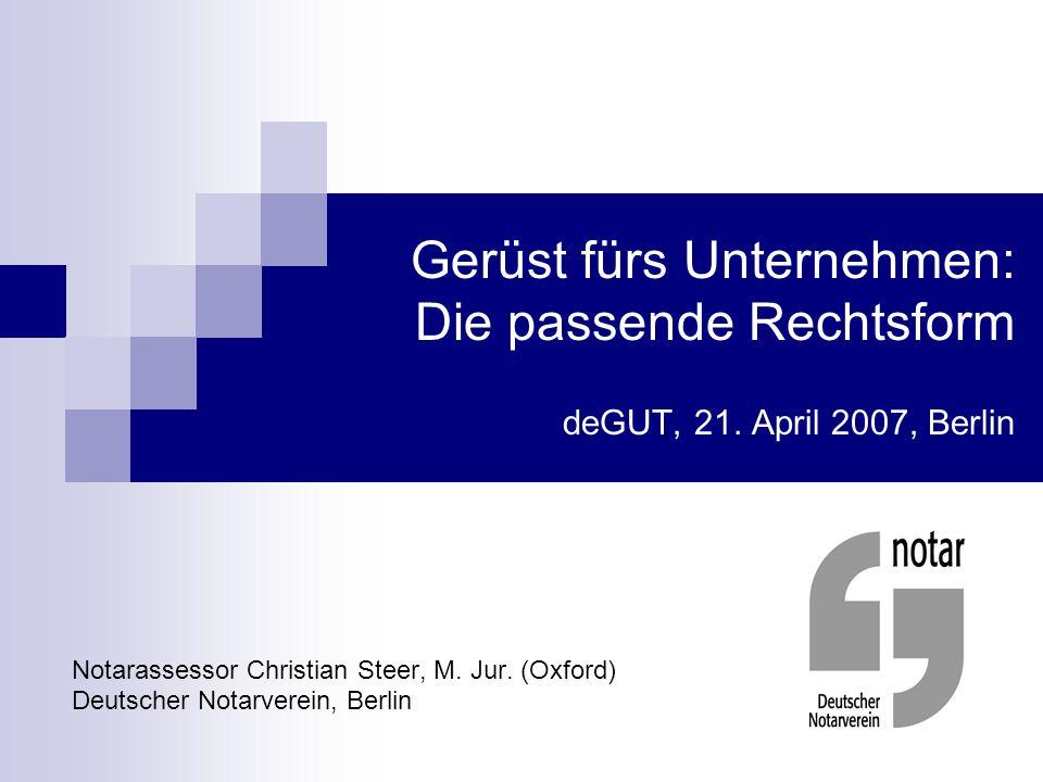 Gerüst fürs Unternehmen: Die passende Rechtsform deGUT, 21. April 2007, Berlin Notarassessor Christian Steer, M. Jur. (Oxford) Deutscher Notarverein,